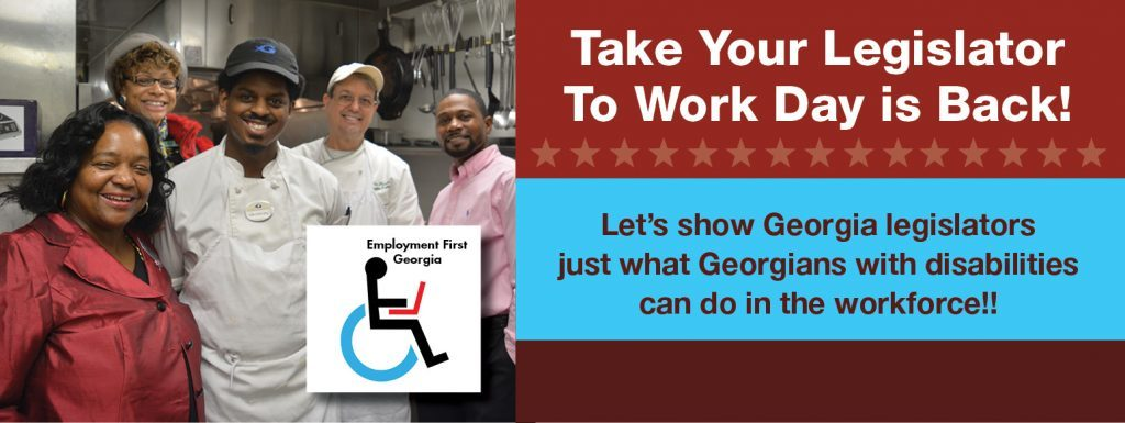 Image Header: Take your Legislator to Work Day is Back - Let's show Georgia legislators just want Georgians with disabilities can do in the workforce!! Text is next to an photo of a group of individuals in an industrial kitchen. Some are wearing chef's aprons and others business attire. They are all looking at the camera smiling.